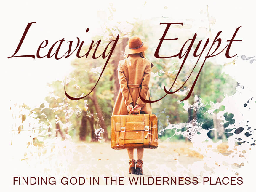Leaving Egypt: Finding God in the Wilderness Places Week 2